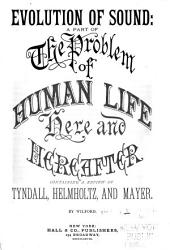 Evolution of Sound: Part of the Problem of Human Life Here and Hereafter Containing Reviews of Tyndall, Helmholtz and Mayer