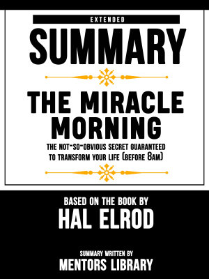 Extended Summary Of The Miracle Morning  The Not So Obvious Secret Guaranteed to Transform Your Life  Before 8AM      Based On The Book By Hal Elrod