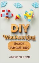 DIY Woodworking Projects for Smart Kids: Amazing DIY Project Ideas to Learn All Tips, Secrets and Skills about Carving and Woodworking. A Beginners Gu