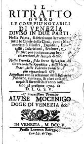 Il ritratto overo Le cose piu notabili di Venezia diviso in due parti. Nella prima si descrivono brevemente tutte le chiese della citta ... Nella seconda, si fa breve relazione del governo della Repubblica, delli magistrati, delle fabriche publiche e piu riguardeueli etc. Ampliato con la relazione delle fabriche publiche e private, & altre cose piu notabili successe dall'anno 1682 fino al presente 1704, da D.L.G.S.V