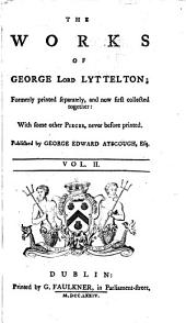 The Works of George Lord Lyttelton: Formerly Printed Separatel Y, and Now First Collected Together : with Some Other Pieces, Never Before Printed, Volume 1