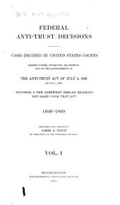 Federal Anti-trust Decisions: Cases Decided in the United States Courts Arising Under, Involving, Or Growing Out of the Enforcement of the Antitrust Act of July 2, 1890 (26 Stat., 209) Including a Few Somewhat Similar Decisions Not Based Upon that Act, 1890-1899, 1900-1906, Volume 1