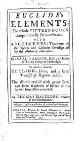 Euclide's Elements: The Whole Fifteen Books Compendiously Demonstrated : with Archimedes's Theorems of the Sphere and Cylinder, Investigated by the Method of Indivisibles