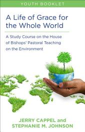 A Life of Grace for the Whole World: A Study Course on the House of Bishops' Pastoral Teaching on the Environment: Youth Booklet