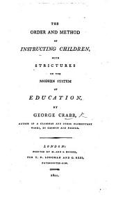 The Order and Method of Instructing Children. With Strictures on the Modern System of Education