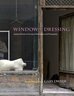 Window Dressing   Idealized women in the age of mannequins and photography PDF