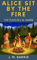 Alice Sit By The Fire  The Plays Of J  M  Barrie PDF