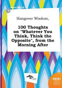 Hangover Wisdom  100 Thoughts on Whatever You Think  Think the Opposite   from the Morning After PDF