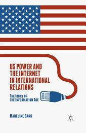 US Power and the Internet in International Relations: The Irony of the Information Age