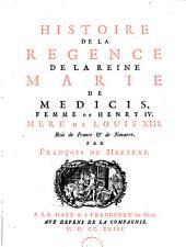 Histoire de la regence de la reine Marie de Medicis, femme de Henri IV. Mere de Louis XIII. Roi de France & de Navarre