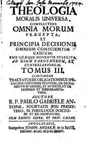 Theologia Moralis Universa: Complectens Omnia Morum Praecepta, Et Principia Decisionis Omnium Consciente Casuum, Suis Quaeque Momentis Stabilita : Ad Usum Parochorum Et Confessariorum, Volume 3