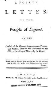 A Fourth Letter to the People of England: On the Conduct of the M----rs in Alliances, Fleets, and Armies, Since the First Difference on the Ohio, to the Taking of Minorca by the French