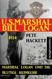 Marshal Logan und die blutige Heimkehr (U.S. Marshal Bill Logan, Band 114): Western