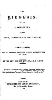 The Diegesis: Being a Discovery of the Origin, Evidences and Early History of Christianity, Never Yet Before Or Elsewhere So Fully and Faithfully Set Forth