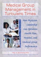 Medical Group Management in Turbulent Times: How Physician Leadership Can Optimize Health Plan, Hospital, and Medical Group Performance