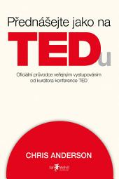 Přednášejte jako na TEDu: Oficiální průvodce veřejným vystupováním odkurátora konference TED