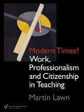 Modern Times?: Work, Professionalism and Citizenship in Teaching