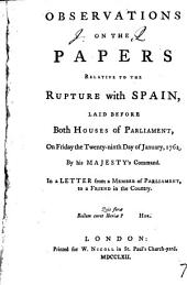 Observations on the Papers Relative to the Rupture with Spain: Laid Before Both Houses of Parliament, on Friday the Twenty-ninth Day of January, 1762, ... In a Letter from a Member of Parliament, to a Friend in the Country, Volume 7