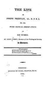 The life of Joseph Priestly: LL.D., F.R.S., &c., with critical observations on his works