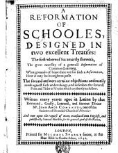 A Reformation of Schooles, Designed In Two Excellent Trearises: The First Whereof Summarily Fheweth, The Great Necessity of a Generall Reformation of Common Learning. What Grounds of Hope There are for Such a Reformation. How it May be Brought to Passe. The Second Answers Certain Objections Ordinarily Made Against Such Undertakings, and Describes the Severall Parts and Titles of Workes which are Shortly to Follow