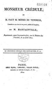 Monsieur Crédule, ou Il faut se méfier du vendredi, Comédie en un Acte et en prose, mêlée de Couplets, de M. Martainville ; Représentée, pour la première fois, sur le Théâtre des Variétés, le 22 avril 1812