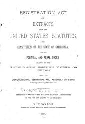 Registration Act and Extracts from the United States Statutes, the Constitution of the State of California, and the Political and Penal Codes, Relating to the Elective Franchise, Registration of Citizens and Elections: Also, the Congressional, Senatorial and Assembly Divisions of the City and County of San Francisco