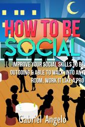 How To Be Social: Improve Your Social Skills to be Outgoing & Able to Walk Into Any Room, Work it like a Pro