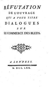 Réfutation de l'ouvrage [by F. Galiani] qui a pour titre Dialogues sur le commerce des bleds. [By A. Morellet.]