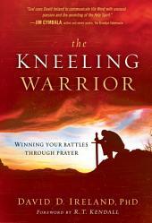 The Kneeling Warrior: Winning Your Battles Through Prayer