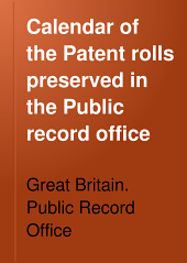 Calendar of the Patent Rolls Preserved in the Public Record Office