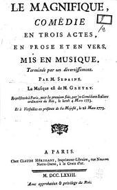 Le Magnifique, comédie en trois actes, en prose et en vers, mise en musique, terminée par un divertissement. Par M. Sedaine. La musique est de M. Gretry. Representée à Paris, pour la premiere fois, par les Comédiens Italiens ordinaires du Roi, le lundi 4 mars 1773. Et à Versailles en présence de Sa Majesté, le 26 mars 1773