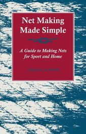 Net Making Made Simple - A Guide to Making Nets for Sport and Home