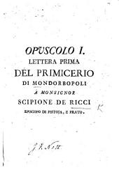 "Opuscolo I. Lettera prima del Primicerio di Mondorbopoli a Monsignor S. de'Ricci [in reply to the remarks made by the Bishop in his second Pastoral Letter, on the ""Annotazioni pacifiche"" of G. Marchetti]. (Opuscolo II. Note di Sofronio Lago alla lettera [to S. de'Ricci] di M. A. M. A. D. F. [with the letter]. Opuscolo III. Lettera critologica di D. Giulio Senile gerodulo di Vallecupa a D. Beda Montormo Gerarea di Radicofani sopra il sinodo di Pistoja.)."
