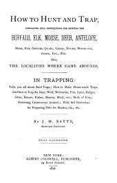 How to Hunt and Trap: Containing Full Instructions for Hunting the Buffalo, Elk, Moose, Deer, Antelope, Bear, Fox, Grouse, Quail, Geese ...