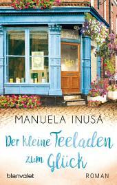 Der kleine Teeladen zum Glück: Roman