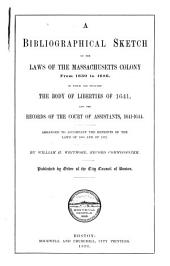 A Bibliographical Sketch of the Laws of the Massachusetts Colony from 1630 to 1686: In which are Included the Body of Liberties of 1641, and the Records of the Court of Assistants, 1641-1644. Arranged to Accompany the Reprints of the Laws of 1660 and of 1672