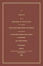 An Essay on the Principle of Population, as it Affects the Future Imporvement of Society, with Remarks on the Speculations of Mr. Godwin, M. Condorcet, and Other Writers