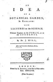 An Idea of a Botanical Garden, in England: With Lectures on the Science. Without Expence to the Public, Or to the Students. By Dr. J. Hill, [sic], Volume 6