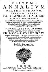 Epitome annalium Ordinis minorum. Opera... Francisci Haroldi... Concinnata ex octo tomis, quibus venerabilis... Lucas VVaddingus res omnes trium ordinum a s. Francisco Institutorum ab anno 1208. ad annum 1540. ex fide ponderosius asseruit, a calumniis vindicauit omniaque illius temporis... illustrauit...