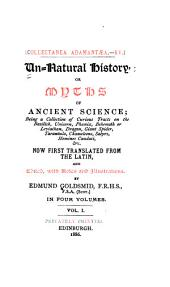 Un-natural History, Or Myths of Ancient Science: Being a Collection of Curious Tracts on the Basilisk, Unicorn, Phoenix, Behemoth Or Leviathan, Dragon, Giant Spider, Tarantula, Chameleons, Satyrs, Homines Caudati, &c