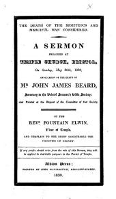The Death of the Righteous and Merciful Man Considered. A Sermon Preached ... on ... May 30th, 1830, on Occasion of the Death of Mr. John James Beard, Etc