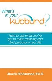 What's in Your Kubburd?: How to Use What You've Got to Make Meaning and Find Purpose in Your Life