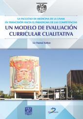 La Facultad de Medicina de la UNAM en transición hacia el paradigma las competencias: Un modelo de evaluación curricular educativa