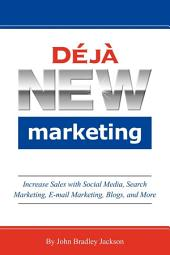 Déjà New Marketing: Increase Sales with Social Media, Search Marketing, E-mail Marketing, Blogs, and More