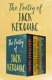 The Poetry of Jack Kerouac: Scattered Poems, The Scripture of the Golden Eternity, and Old Angel Midnight