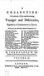 A Collection Of Authentic, Useful, and Entertaining Voyages and Discoveries, Digested in a Chronological Series. Performed by the Following Celebrated Commanders, Viz. Christopher Columbus. Vasco de Gama. Pedro Alvarez de Gabral. Sir Francis Drake. Sir Walter Raleigh. Sir Thomas Cavendish. Oliver Van Noort. George Spilbergen. W. Schooten and J. Le Maire. Captain Monk. The Sufferings of Eight Seamen. Abel Tasman.------Dampier. Wafer's Journey Across Darien. Captain Woodes Rogers and Courtney, Including the History of Alexander Selkirk, who was Found on the Uninhabited Island of Juan Fernandes in the South Seas, After Four Years Residence. Don George Juan, and Don Antonio de Ulloa. Lord Anson. Mr. Ellis. Narrative of the Doddington East-Indiaman. Martin's (and Others) Description of St. Kilda. Russian Voyages for the Discovery of a North-East Passage: Volume 3