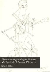Theoretische Grundlagen für eine Mechanik der lebenden Körper: mit speziellen Anwendungen auf den Menschen sowie auf einige Bewegungsvorgänge an Maschinen in Möglichst elementarer und anschaulicher Weise dargestellt