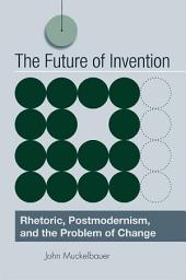 Future of Invention, The: Rhetoric, Postmodernism, and the Problem of Change