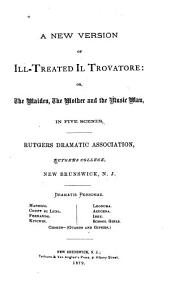 A New Version of Ill-treated Il Trovatore: Or, The Maiden, the Mother and the Music Man, in Five Scenes