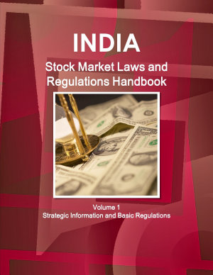 India Stock Market Laws and Regulations Handbook Volume 1 Strategic Information and Basic Regulations